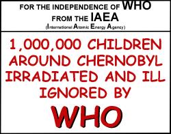 Pour l'Indépendance de l'OMS de l'AIEA (Agence Internationale de l'Énergie Atomique)  1.000.000 d'enfants autour de Tchernobyl irradiés et malades ignorés par l'OMS